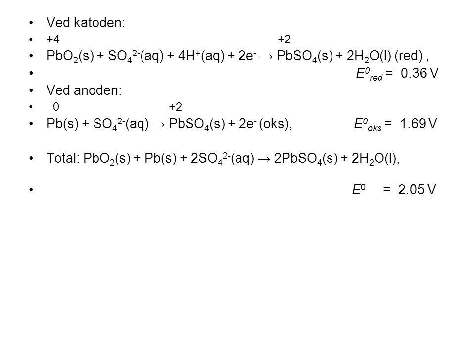 •Ved katoden: •+4 +2 •PbO 2 (s) + SO 4 2- (aq) + 4H + (aq) + 2e - → PbSO 4 (s) + 2H 2 O(l) (red), • E 0 red = 0.36 V •Ved anoden: • 0 +2 •Pb(s) + SO 4 2- (aq) → PbSO 4 (s) + 2e - (oks), E 0 oks = 1.69 V •Total: PbO 2 (s) + Pb(s) + 2SO 4 2- (aq) → 2PbSO 4 (s) + 2H 2 O(l), • E 0 = 2.05 V