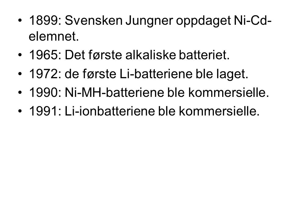 •1899: Svensken Jungner oppdaget Ni-Cd- elemnet. •1965: Det første alkaliske batteriet. •1972: de første Li-batteriene ble laget. •1990: Ni-MH-batteri