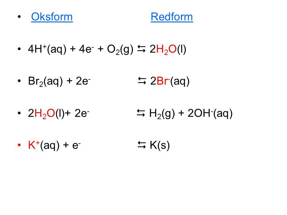 • Oksform Redform •4H + (aq) + 4e - + O 2 (g)  2H 2 O(l) •Br 2 (aq) + 2e -  2Br - (aq) •2H 2 O(l)+ 2e -  H 2 (g) + 2OH - (aq) •K + (aq) + e -  K(s