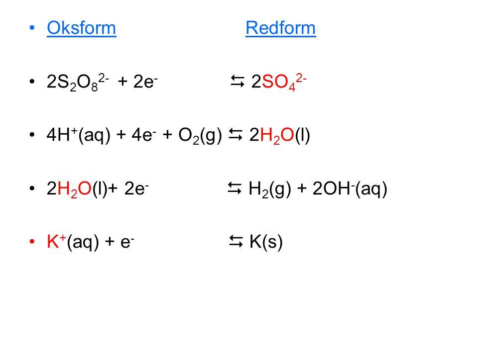 •Oksform Redform •2S 2 O 8 2- + 2e -  2SO 4 2- •4H + (aq) + 4e - + O 2 (g)  2H 2 O(l) •2H 2 O(l)+ 2e -  H 2 (g) + 2OH - (aq) •K + (aq) + e -  K(s)