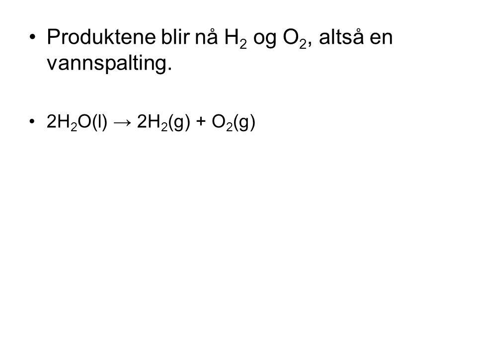 •Produktene blir nå H 2 og O 2, altså en vannspalting. •2H 2 O(l) → 2H 2 (g) + O 2 (g)