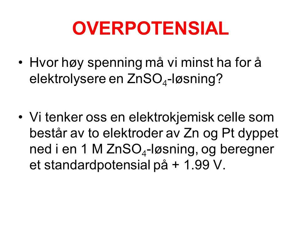 OVERPOTENSIAL •Hvor høy spenning må vi minst ha for å elektrolysere en ZnSO 4 -løsning? •Vi tenker oss en elektrokjemisk celle som består av to elektr