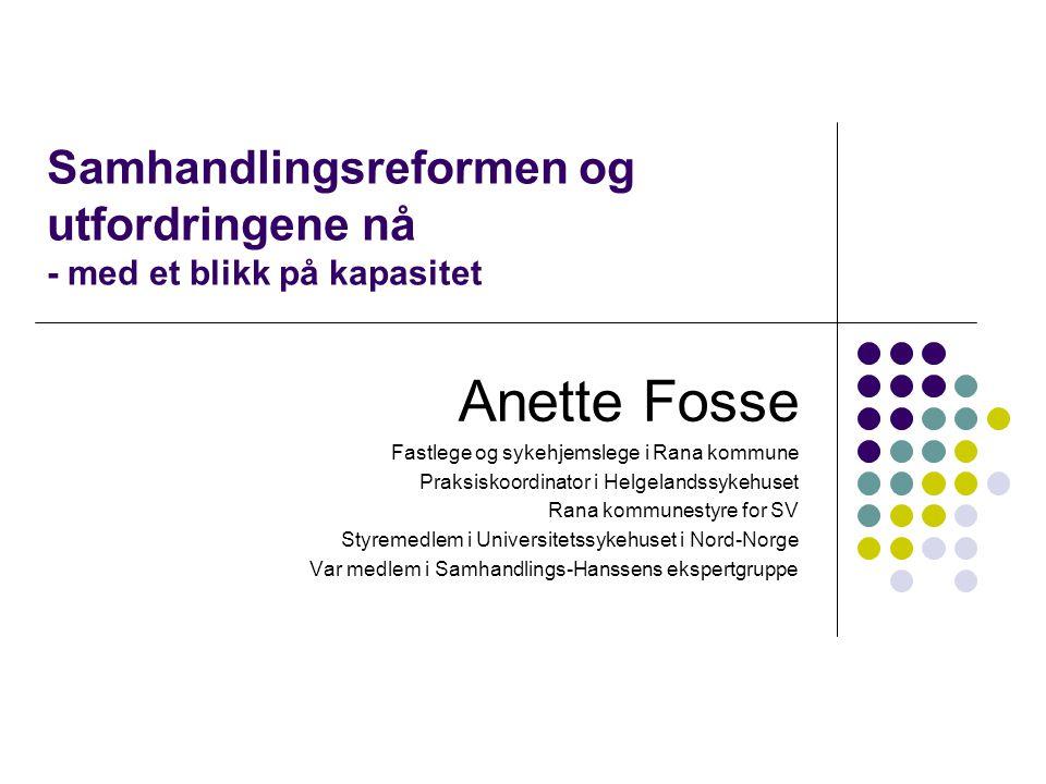 Samhandlingsreformen og utfordringene nå - med et blikk på kapasitet Anette Fosse Fastlege og sykehjemslege i Rana kommune Praksiskoordinator i Helgel