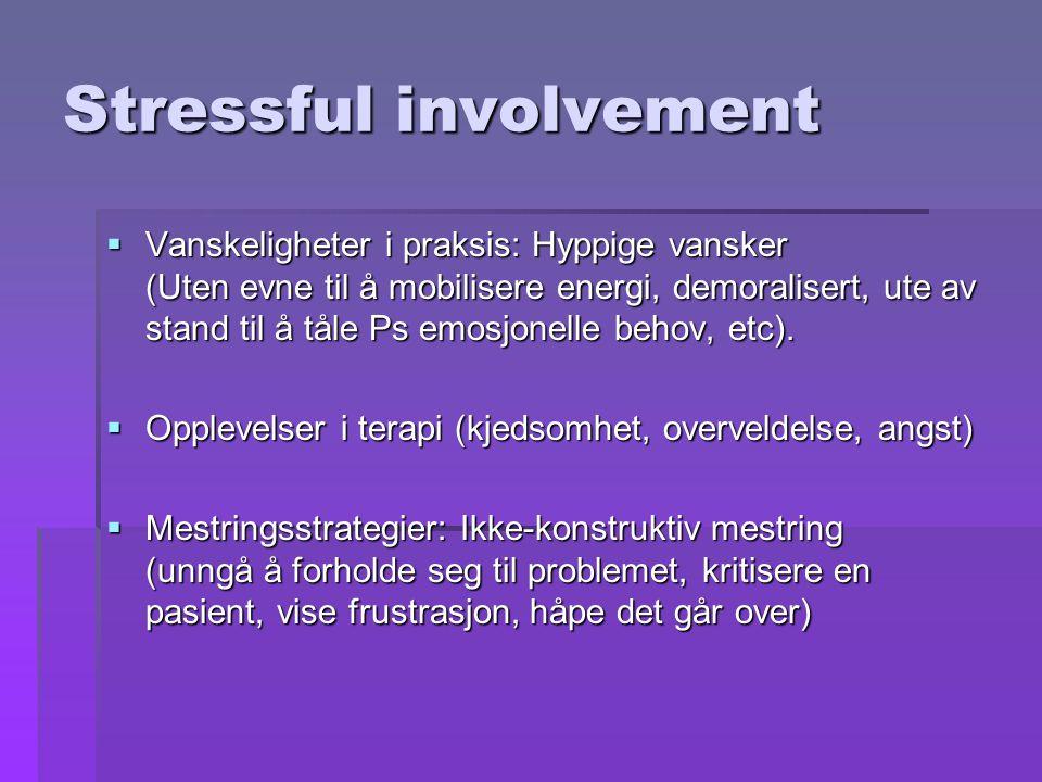 Stressful involvement  Vanskeligheter i praksis: Hyppige vansker (Uten evne til å mobilisere energi, demoralisert, ute av stand til å tåle Ps emosjonelle behov, etc).