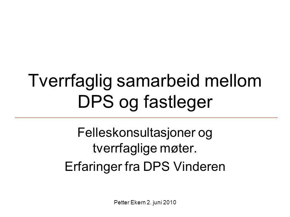 Petter Ekern 2. juni 2010 Tverrfaglig samarbeid mellom DPS og fastleger Felleskonsultasjoner og tverrfaglige møter. Erfaringer fra DPS Vinderen
