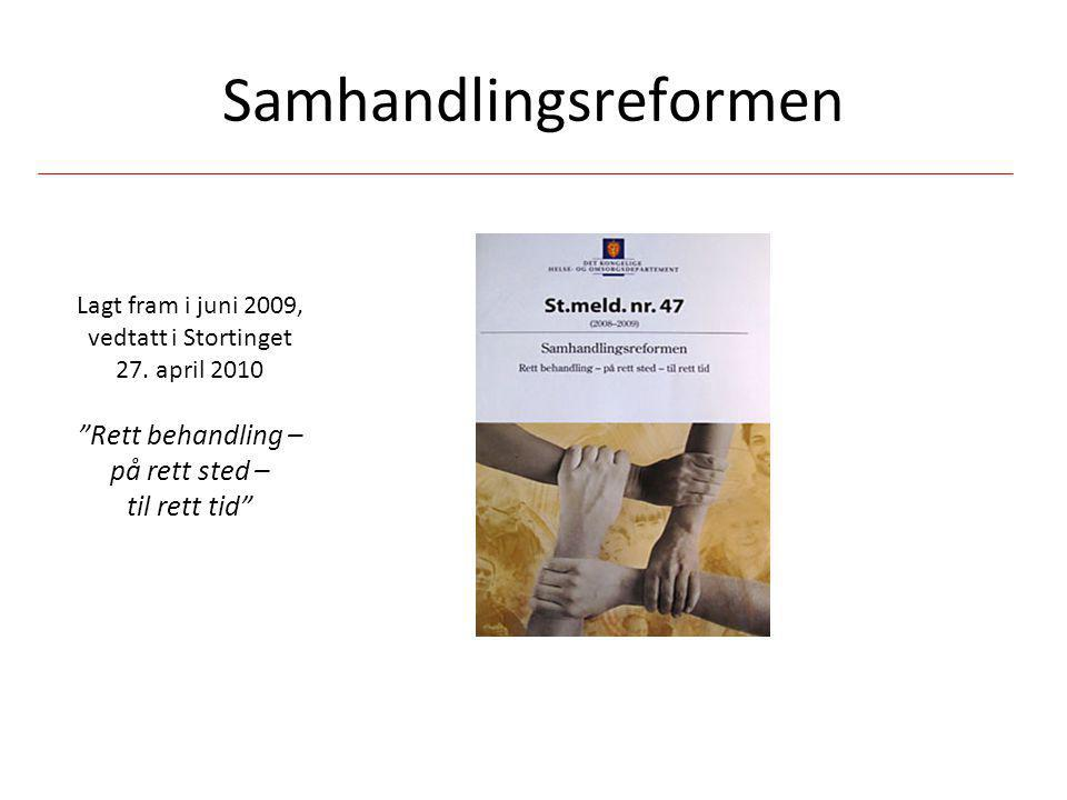 """Samhandlingsreformen Lagt fram i juni 2009, vedtatt i Stortinget 27. april 2010 """"Rett behandling – på rett sted – til rett tid"""""""