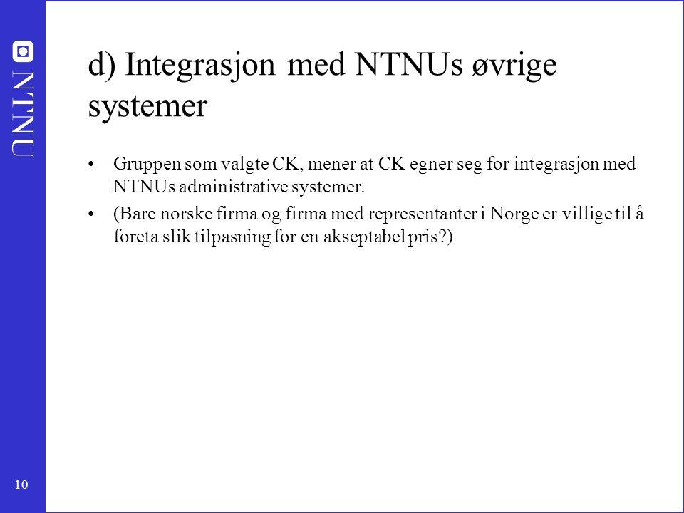 10 d) Integrasjon med NTNUs øvrige systemer •Gruppen som valgte CK, mener at CK egner seg for integrasjon med NTNUs administrative systemer. •(Bare no