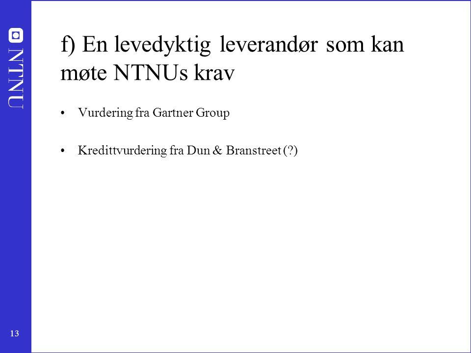 13 f) En levedyktig leverandør som kan møte NTNUs krav •Vurdering fra Gartner Group •Kredittvurdering fra Dun & Branstreet (?)