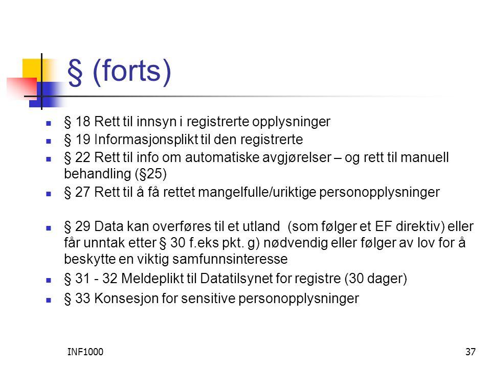 INF100037 § (forts)  § 18 Rett til innsyn i registrerte opplysninger  § 19 Informasjonsplikt til den registrerte  § 22 Rett til info om automatiske avgjørelser – og rett til manuell behandling (§25)  § 27 Rett til å få rettet mangelfulle/uriktige personopplysninger  § 29 Data kan overføres til et utland (som følger et EF direktiv) eller får unntak etter § 30 f.eks pkt.