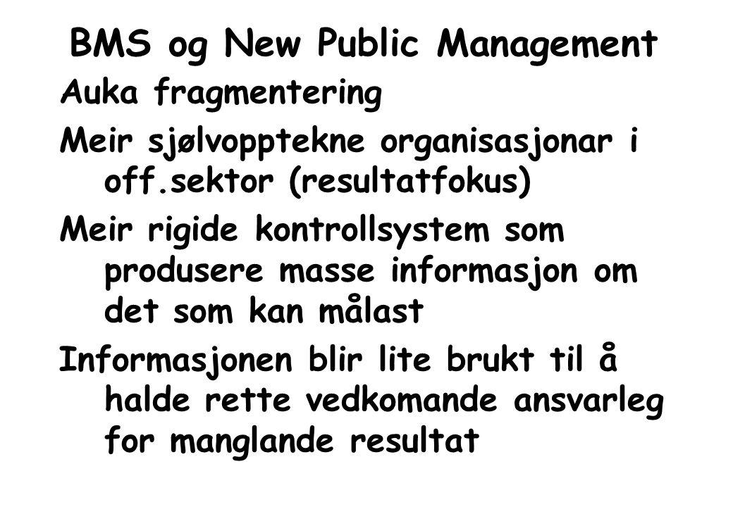 BMS og New Public Management Auka fragmentering Meir sjølvopptekne organisasjonar i off.sektor (resultatfokus) Meir rigide kontrollsystem som produsere masse informasjon om det som kan målast Informasjonen blir lite brukt til å halde rette vedkomande ansvarleg for manglande resultat