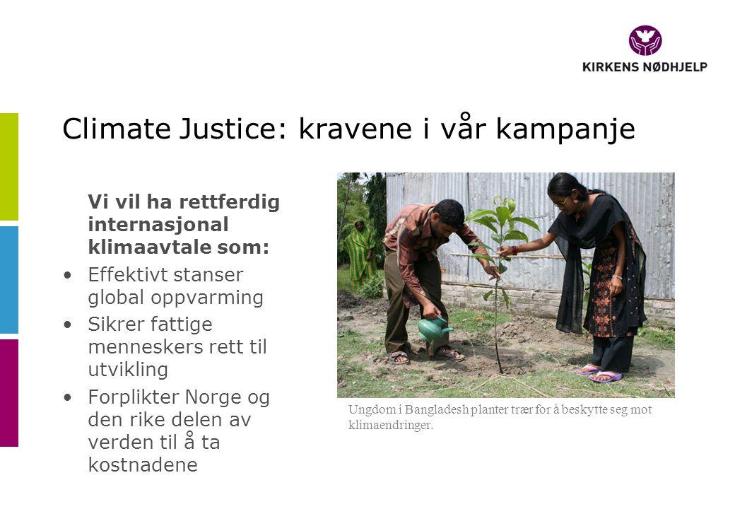 Climate Justice: kravene i vår kampanje Vi vil ha rettferdig internasjonal klimaavtale som: •Effektivt stanser global oppvarming •Sikrer fattige menneskers rett til utvikling •Forplikter Norge og den rike delen av verden til å ta kostnadene Ungdom i Bangladesh planter trær for å beskytte seg mot klimaendringer.