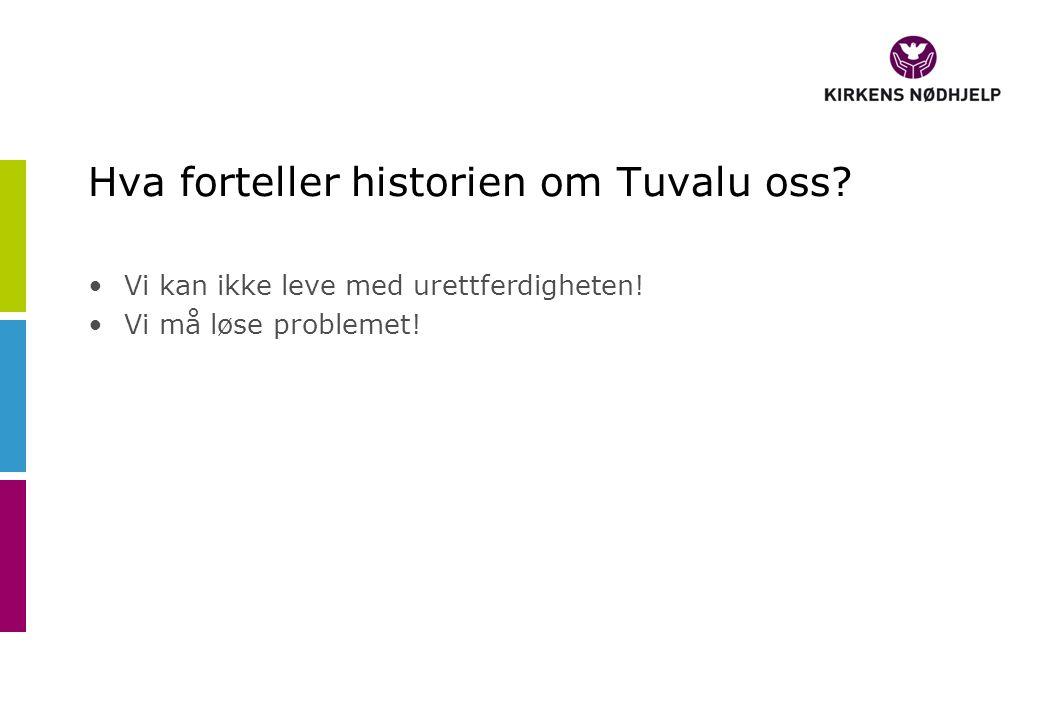 Hva forteller historien om Tuvalu oss? •Vi kan ikke leve med urettferdigheten! •Vi må løse problemet!