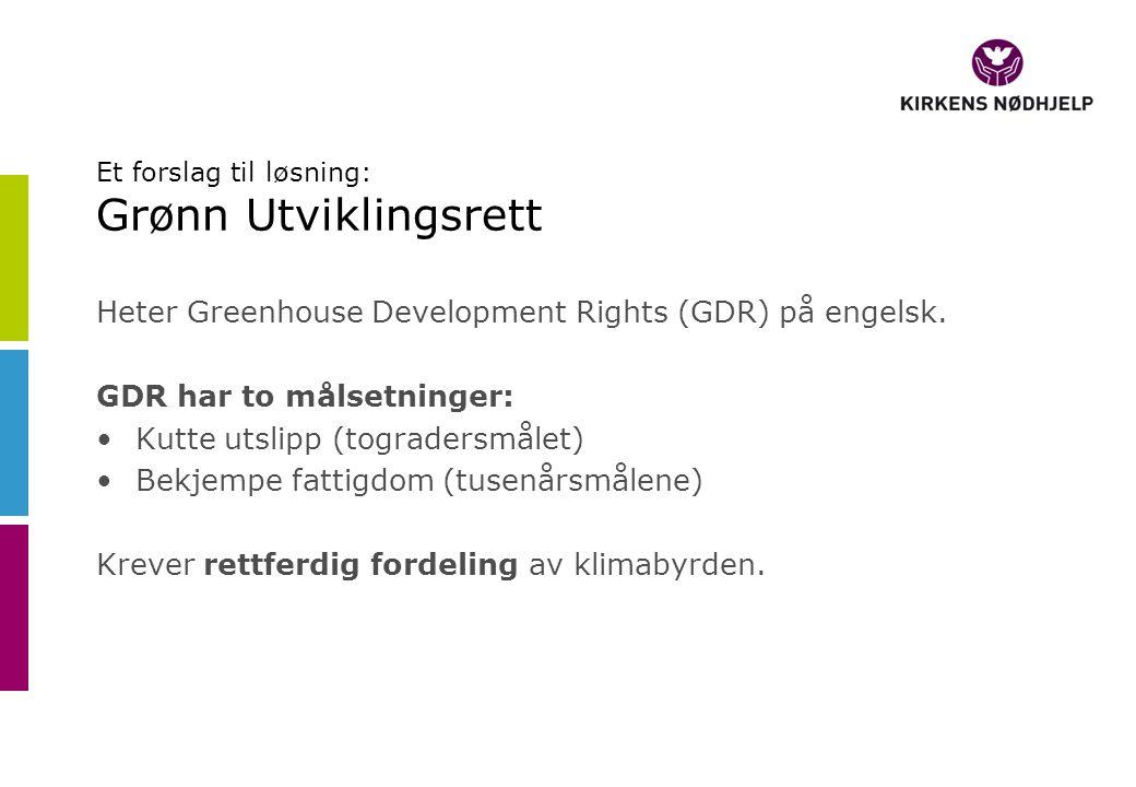 Et forslag til løsning: Grønn Utviklingsrett Heter Greenhouse Development Rights (GDR) på engelsk. GDR har to målsetninger: •Kutte utslipp (togradersm