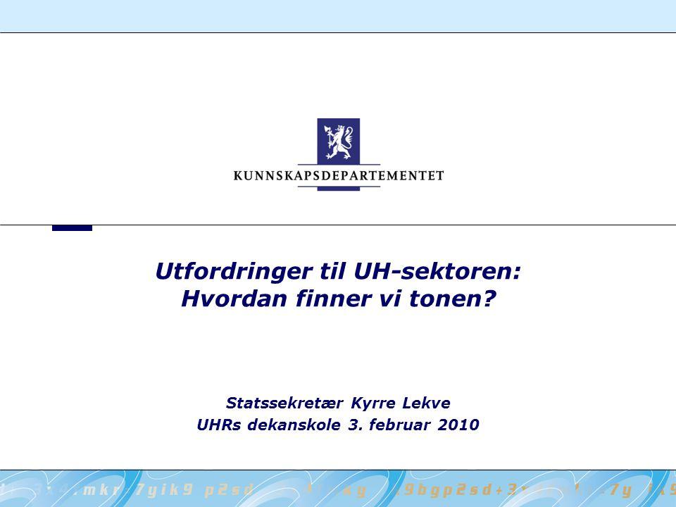 Utfordringer til UH-sektoren: Hvordan finner vi tonen? Statssekretær Kyrre Lekve UHRs dekanskole 3. februar 2010