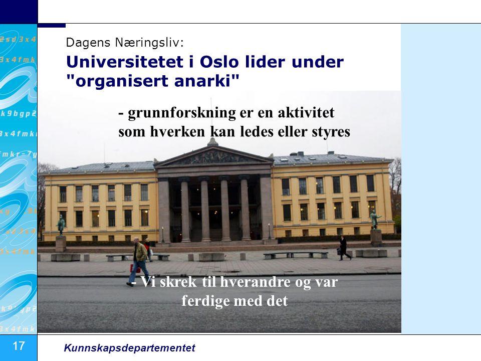 17 Kunnskapsdepartementet Universitetet i Oslo lider under organisert anarki - grunnforskning er en aktivitet som hverken kan ledes eller styres - Vi skrek til hverandre og var ferdige med det Dagens Næringsliv: