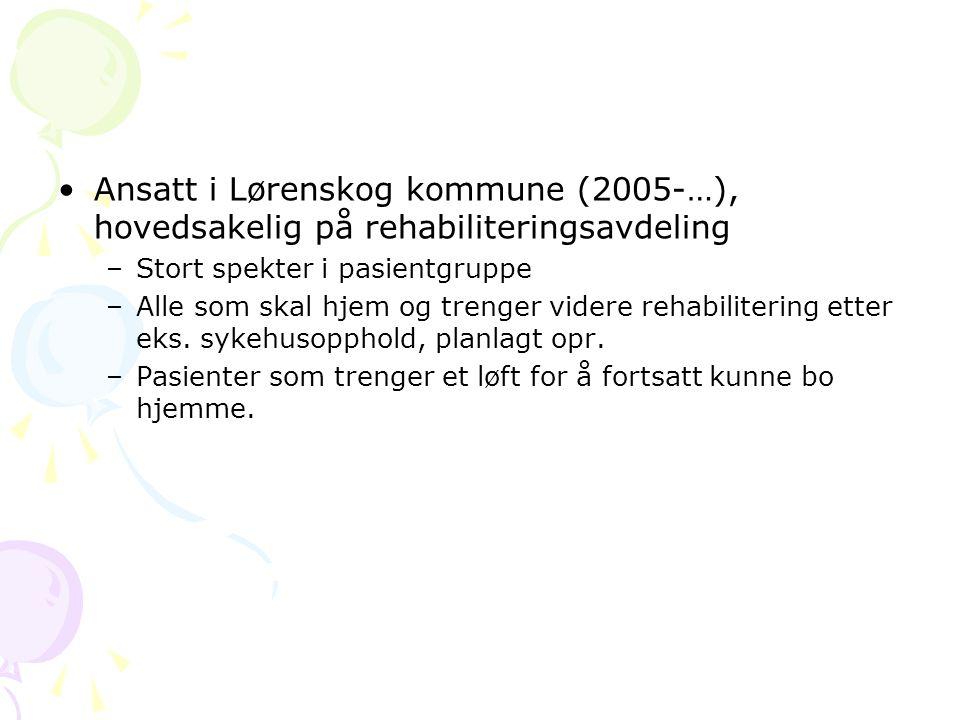 •Ansatt i Lørenskog kommune (2005-…), hovedsakelig på rehabiliteringsavdeling –Stort spekter i pasientgruppe –Alle som skal hjem og trenger videre rehabilitering etter eks.