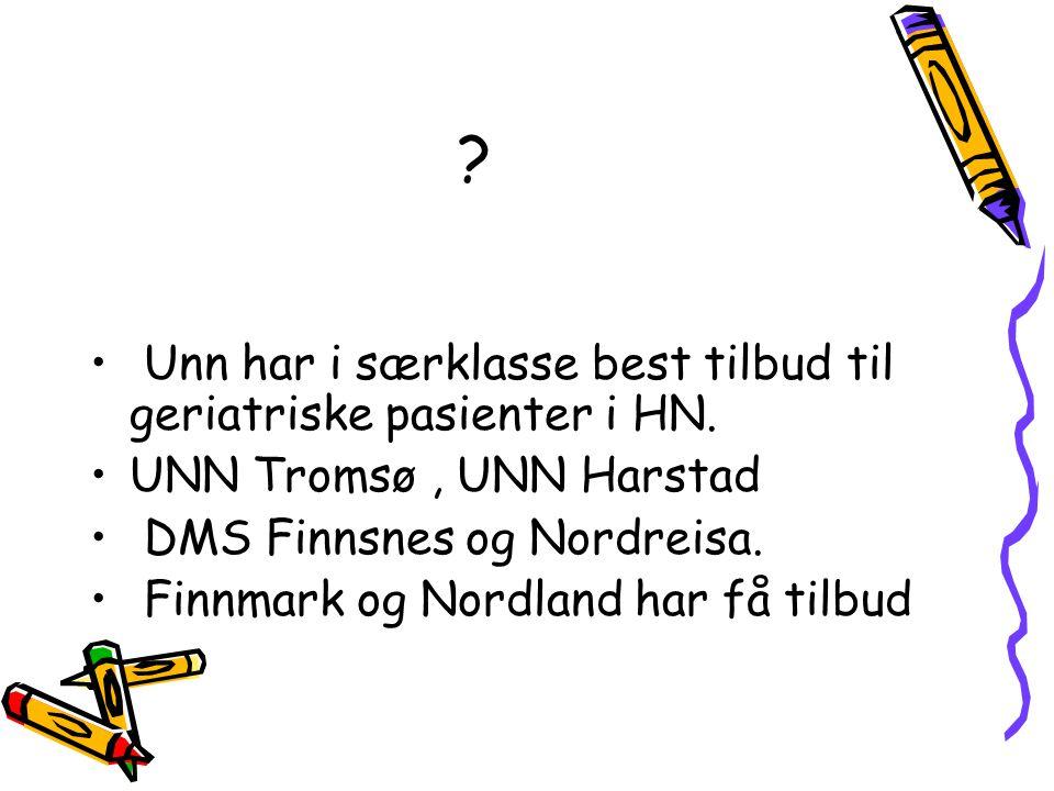 ? • Unn har i særklasse best tilbud til geriatriske pasienter i HN. •UNN Tromsø, UNN Harstad • DMS Finnsnes og Nordreisa. • Finnmark og Nordland har f