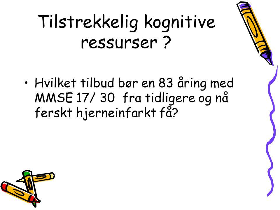 Tilstrekkelig kognitive ressurser ? •Hvilket tilbud bør en 83 åring med MMSE 17/ 30 fra tidligere og nå ferskt hjerneinfarkt få?