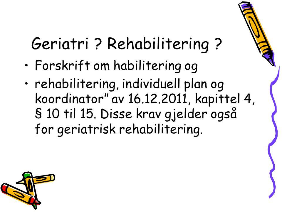 """Geriatri ? Rehabilitering ? •Forskrift om habilitering og •rehabilitering, individuell plan og koordinator"""" av 16.12.2011, kapittel 4, § 10 til 15. Di"""