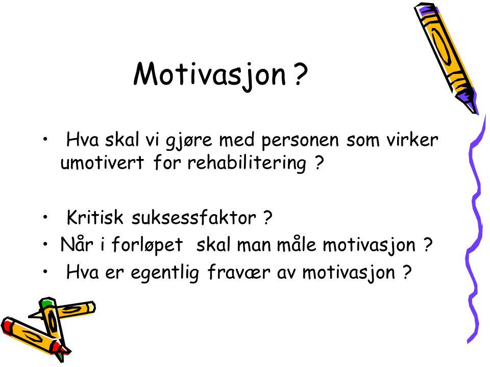 Motivasjon ? • Hva skal vi gjøre med personen som virker umotivert for rehabilitering ? • Kritisk suksessfaktor ? •Når i forløpet skal man måle motiva