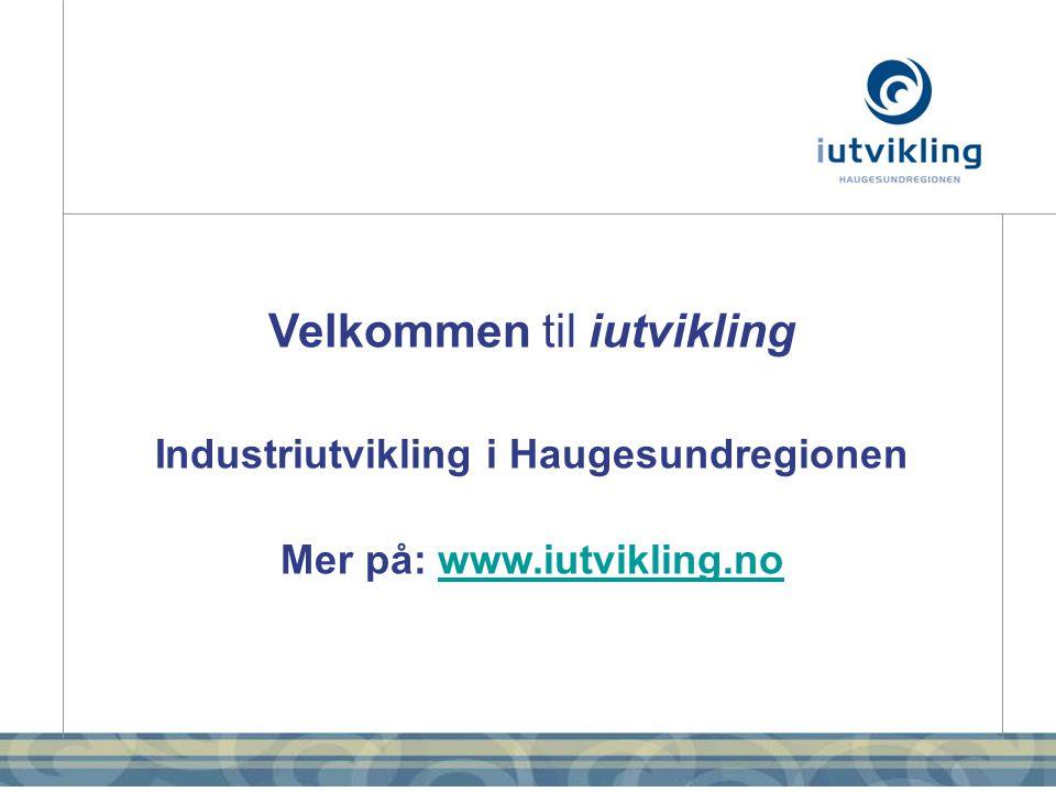 Velkommen til iutvikling Industriutvikling i Haugesundregionen Mer på: www.iutvikling.nowww.iutvikling.no