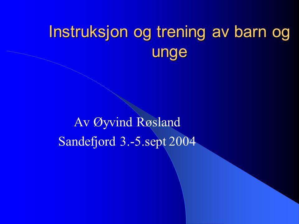 Instruksjon og trening av barn og unge Av Øyvind Røsland Sandefjord 3.-5.sept 2004