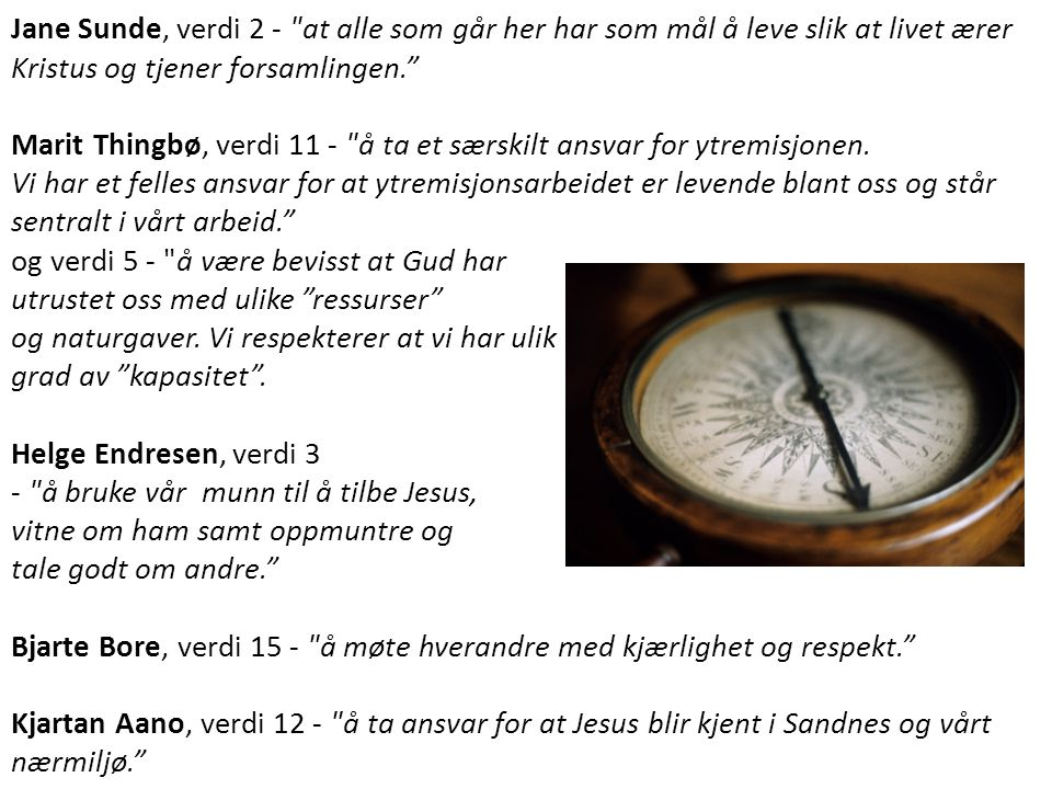 Jane Sunde, verdi 2 - at alle som går her har som mål å leve slik at livet ærer Kristus og tjener forsamlingen. Marit Thingbø, verdi 11 - å ta et særskilt ansvar for ytremisjonen.