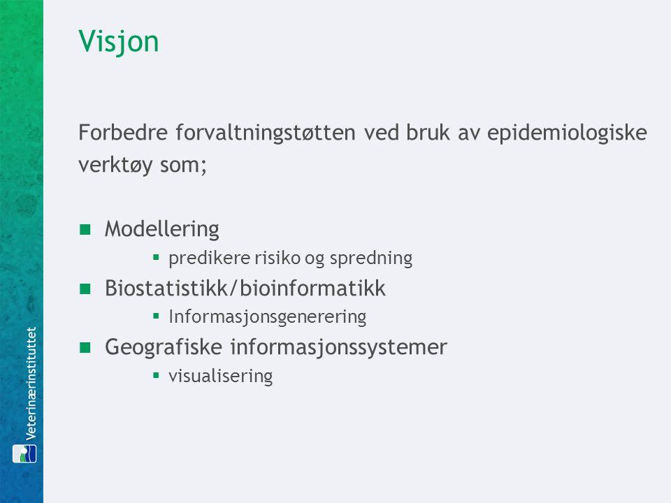 Visjon Forbedre forvaltningstøtten ved bruk av epidemiologiske verktøy som;  Modellering  predikere risiko og spredning  Biostatistikk/bioinformati