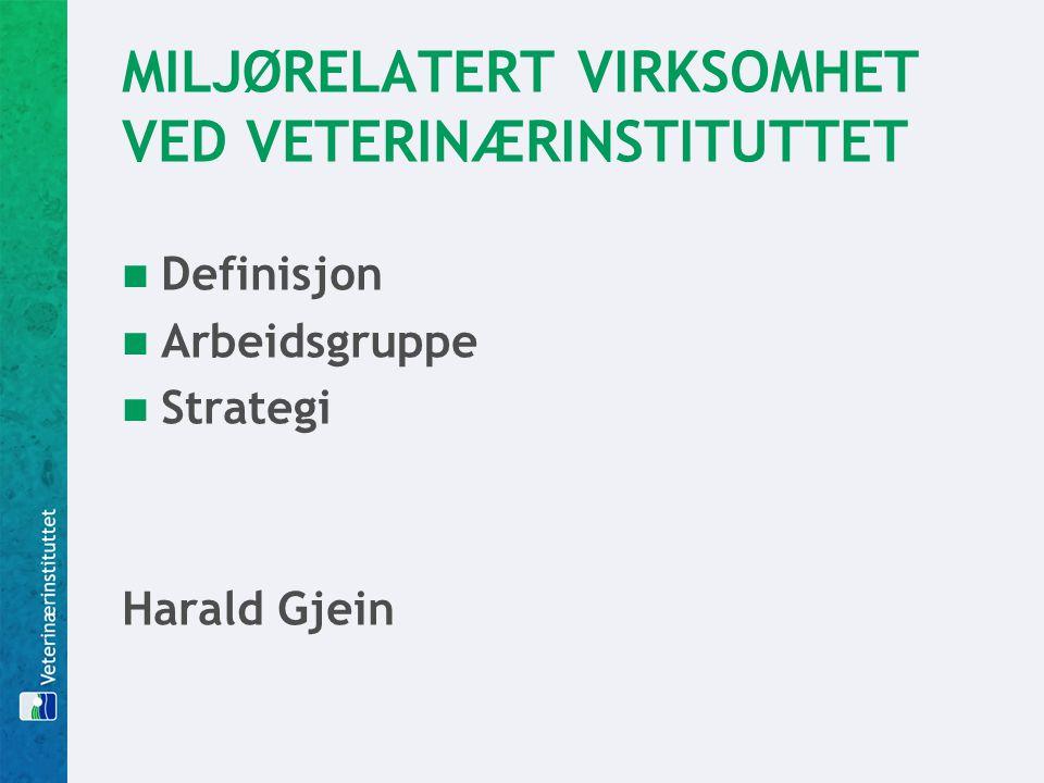 MILJØRELATERT VIRKSOMHET VED VETERINÆRINSTITUTTET  Definisjon  Arbeidsgruppe  Strategi Harald Gjein