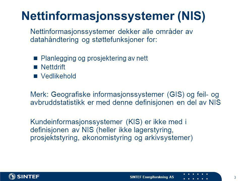 SINTEF Energiforskning AS 3 Nettinformasjonssystemer (NIS) Nettinformasjonssystemer dekker alle områder av datahåndtering og støttefunksjoner for:  Planlegging og prosjektering av nett  Nettdrift  Vedlikehold Merk: Geografiske informasjonssystemer (GIS) og feil- og avbruddstatistikk er med denne definisjonen en del av NIS Kundeinformasjonssystemer (KIS) er ikke med i definisjonen av NIS (heller ikke lagerstyring, prosjektstyring, økonomistyring og arkivsystemer)