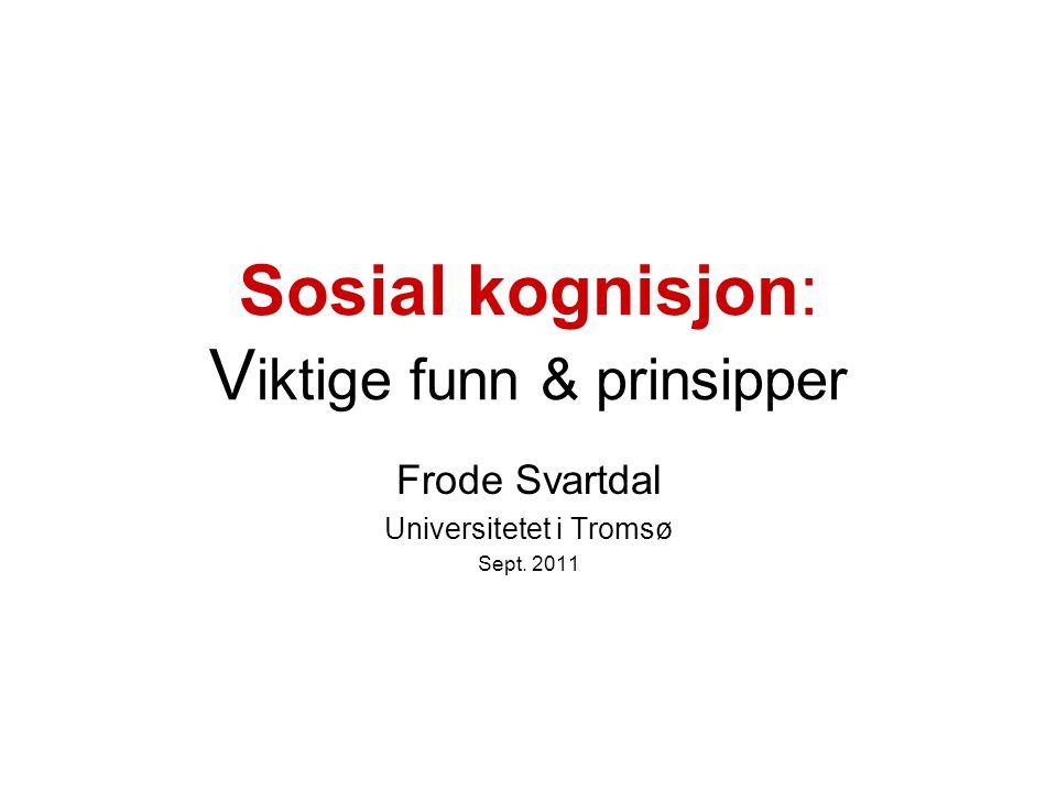 Sosial kognisjon: V iktige funn & prinsipper Frode Svartdal Universitetet i Tromsø Sept. 2011