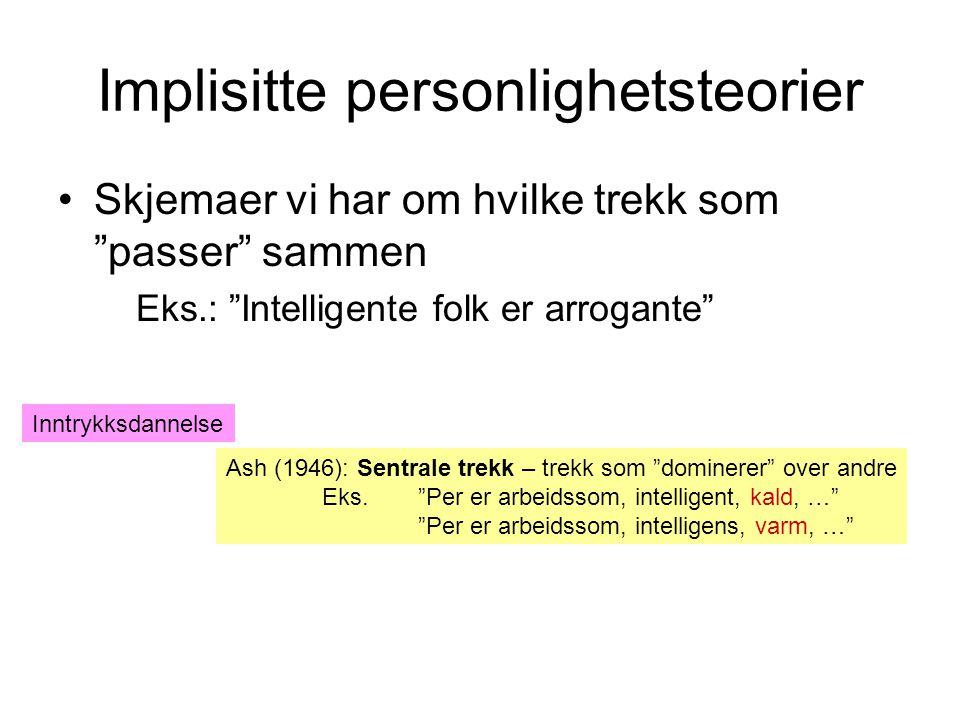 Implisitte personlighetsteorier •Skjemaer vi har om hvilke trekk som passer sammen Eks.: Intelligente folk er arrogante Ash (1946): Sentrale trekk – trekk som dominerer over andre Eks.