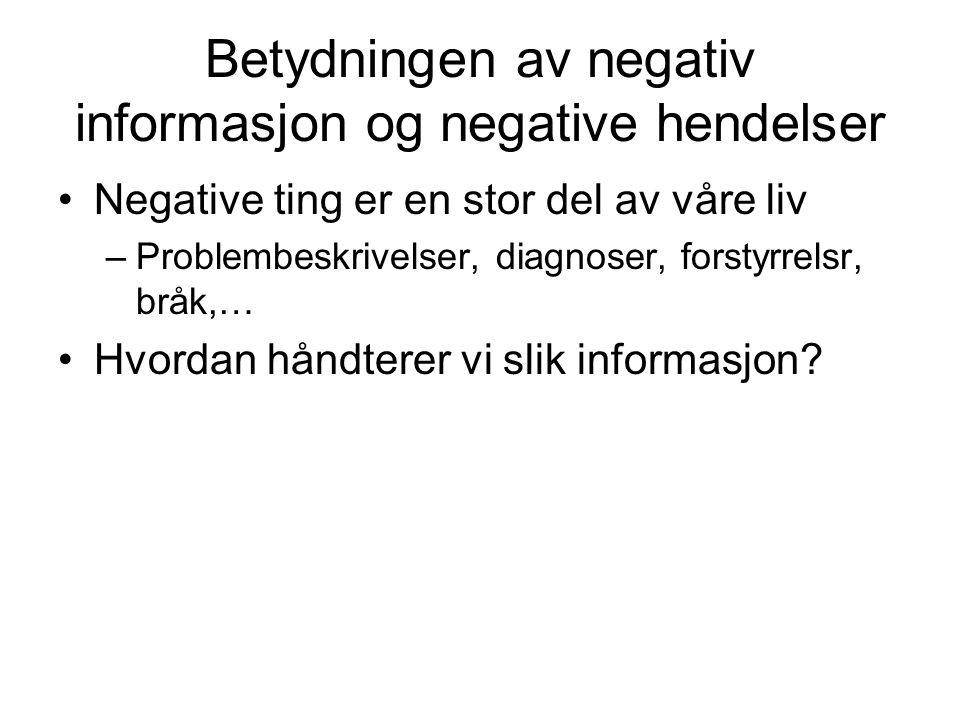 Betydningen av negativ informasjon og negative hendelser •Negative ting er en stor del av våre liv –Problembeskrivelser, diagnoser, forstyrrelsr, bråk,… •Hvordan håndterer vi slik informasjon?