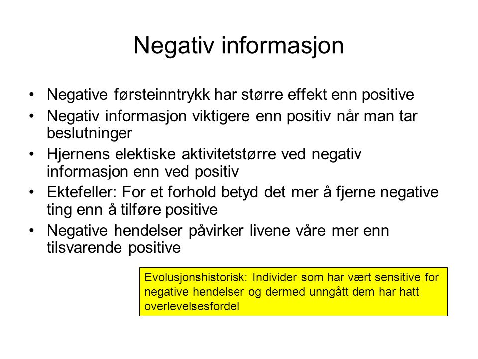 Negativ informasjon •Negative førsteinntrykk har større effekt enn positive •Negativ informasjon viktigere enn positiv når man tar beslutninger •Hjernens elektiske aktivitetstørre ved negativ informasjon enn ved positiv •Ektefeller: For et forhold betyd det mer å fjerne negative ting enn å tilføre positive •Negative hendelser påvirker livene våre mer enn tilsvarende positive Evolusjonshistorisk: Individer som har vært sensitive for negative hendelser og dermed unngått dem har hatt overlevelsesfordel