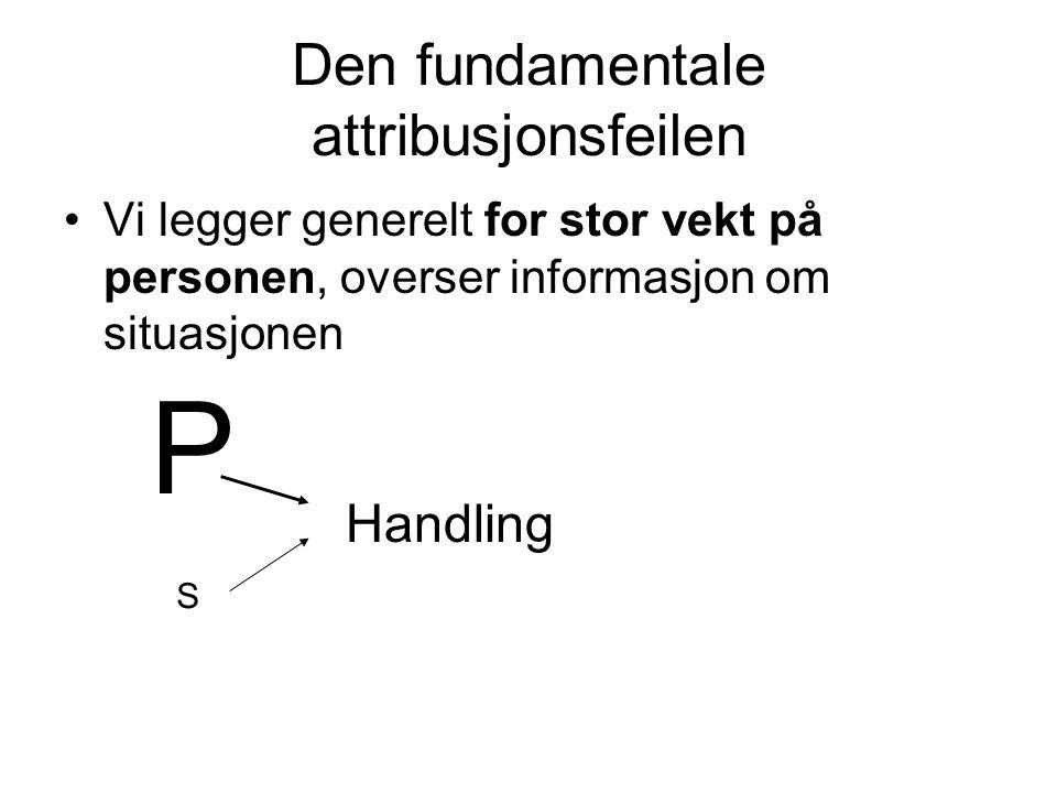 Den fundamentale attribusjonsfeilen •Vi legger generelt for stor vekt på personen, overser informasjon om situasjonen Handling P S