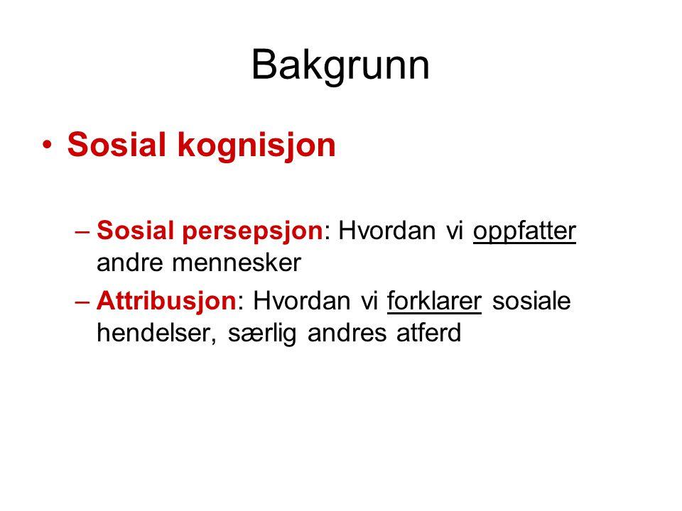 Bakgrunn •Sosial kognisjon –Sosial persepsjon: Hvordan vi oppfatter andre mennesker –Attribusjon: Hvordan vi forklarer sosiale hendelser, særlig andres atferd