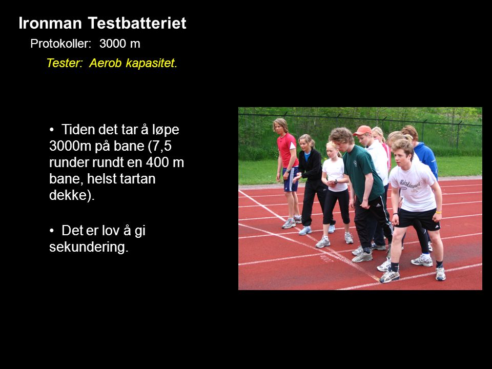 Ironman Testbatteriet Protokoller: 3000 m • Tiden det tar å løpe 3000m på bane (7,5 runder rundt en 400 m bane, helst tartan dekke). • Det er lov å gi
