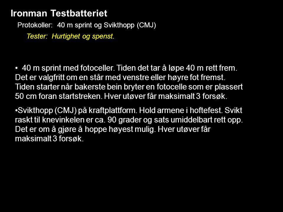 Ironman Testbatteriet Protokoller: 40 m sprint og Svikthopp (CMJ) Tester: Hurtighet og spenst. • 40 m sprint med fotoceller. Tiden det tar å løpe 40 m
