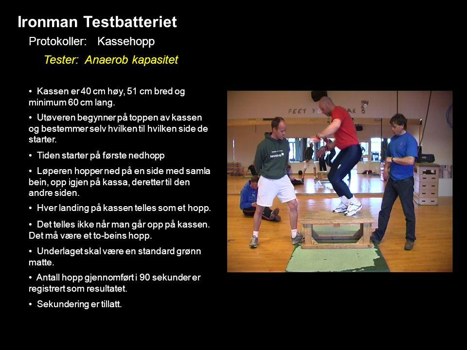 Ironman Testbatteriet Protokoller: Kassehopp Tester: Anaerob kapasitet • Kassen er 40 cm høy, 51 cm bred og minimum 60 cm lang. • Utøveren begynner på