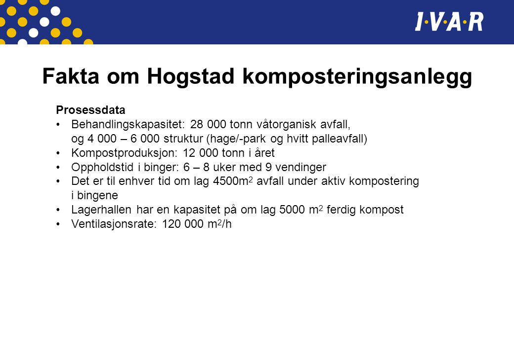 Fakta om Hogstad komposteringsanlegg Prosessdata •Behandlingskapasitet: 28 000 tonn våtorganisk avfall, og 4 000 – 6 000 struktur (hage/-park og hvitt