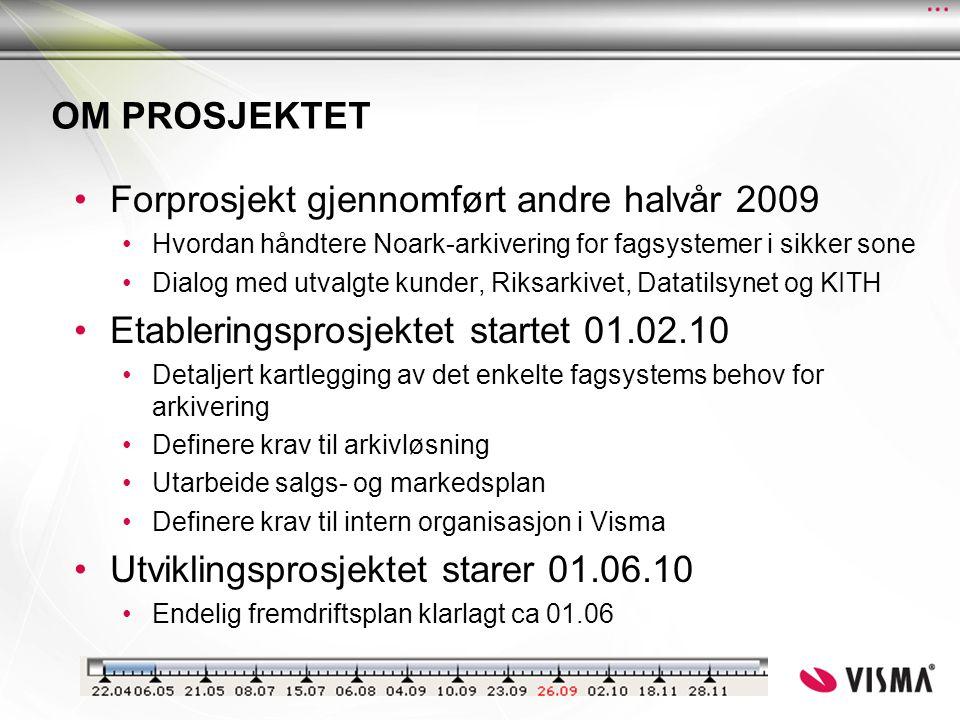 OM PROSJEKTET •Forprosjekt gjennomført andre halvår 2009 •Hvordan håndtere Noark-arkivering for fagsystemer i sikker sone •Dialog med utvalgte kunder, Riksarkivet, Datatilsynet og KITH •Etableringsprosjektet startet 01.02.10 •Detaljert kartlegging av det enkelte fagsystems behov for arkivering •Definere krav til arkivløsning •Utarbeide salgs- og markedsplan •Definere krav til intern organisasjon i Visma •Utviklingsprosjektet starer 01.06.10 •Endelig fremdriftsplan klarlagt ca 01.06