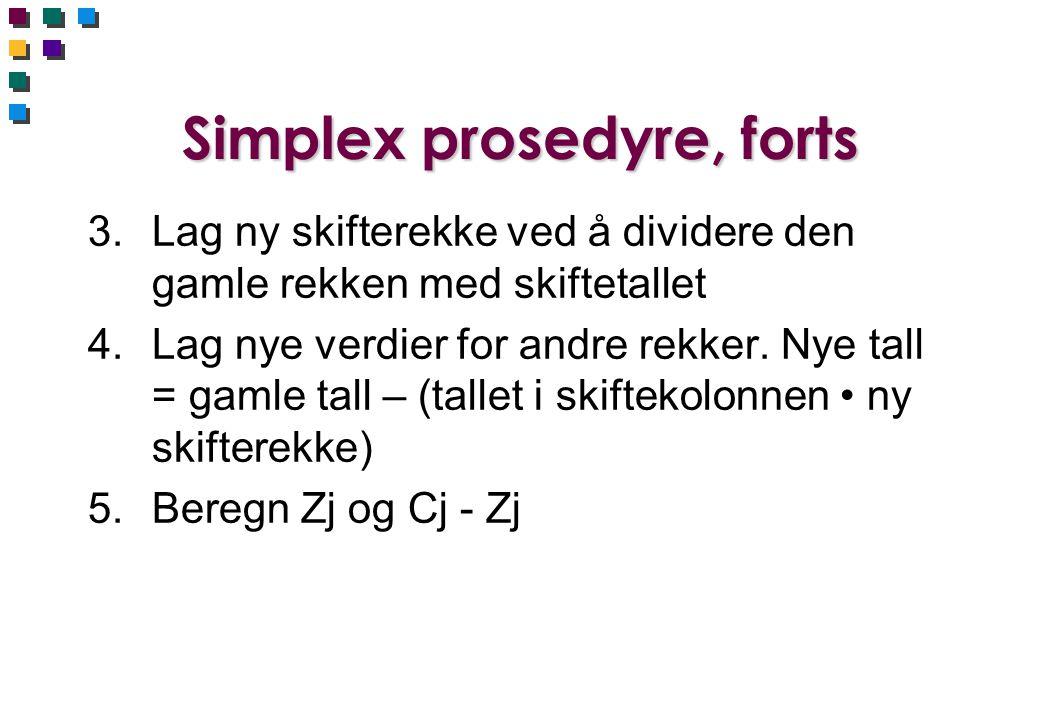Simplex prosedyre, forts 3.Lag ny skifterekke ved å dividere den gamle rekken med skiftetallet 4.Lag nye verdier for andre rekker. Nye tall = gamle ta