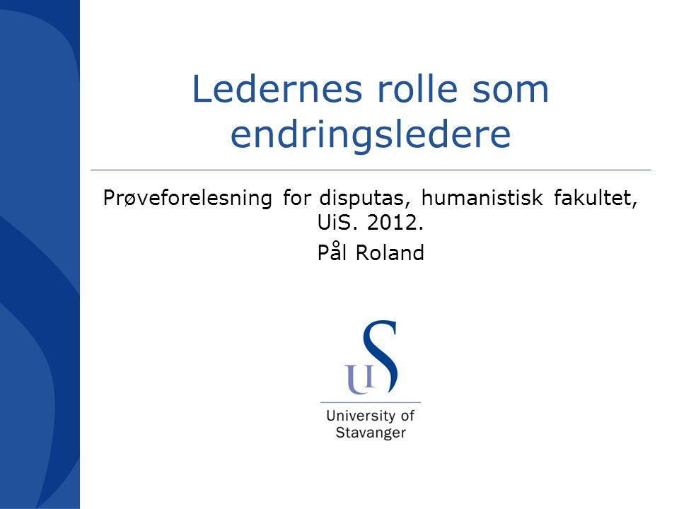Ledernes rolle som endringsledere Prøveforelesning for disputas, humanistisk fakultet, UiS. 2012. Pål Roland
