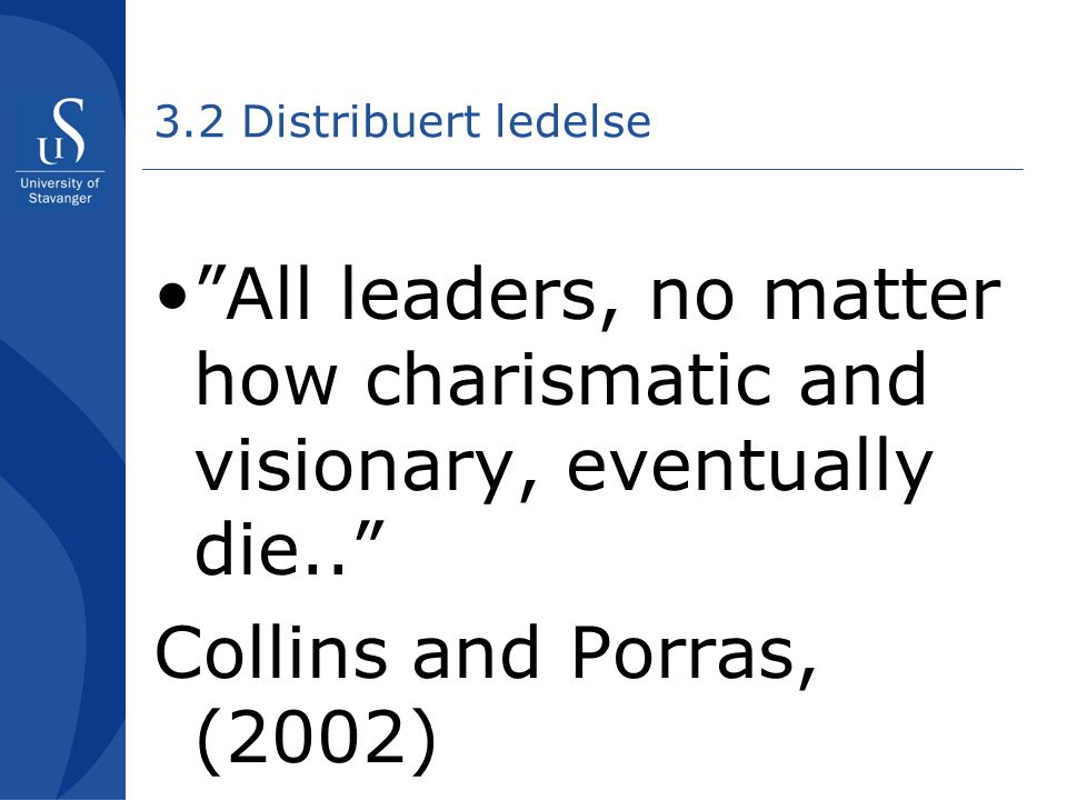 "3.2 Distribuert ledelse •""All leaders, no matter how charismatic and visionary, eventually die.."" Collins and Porras, (2002)"
