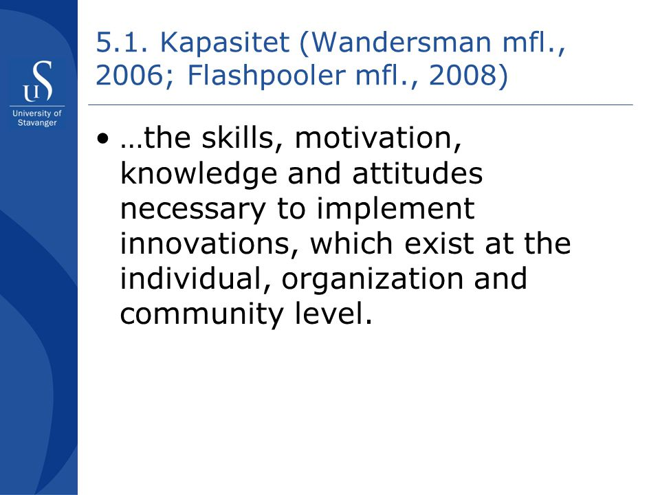 5.1. Kapasitet (Wandersman mfl., 2006; Flashpooler mfl., 2008) •…the skills, motivation, knowledge and attitudes necessary to implement innovations, w