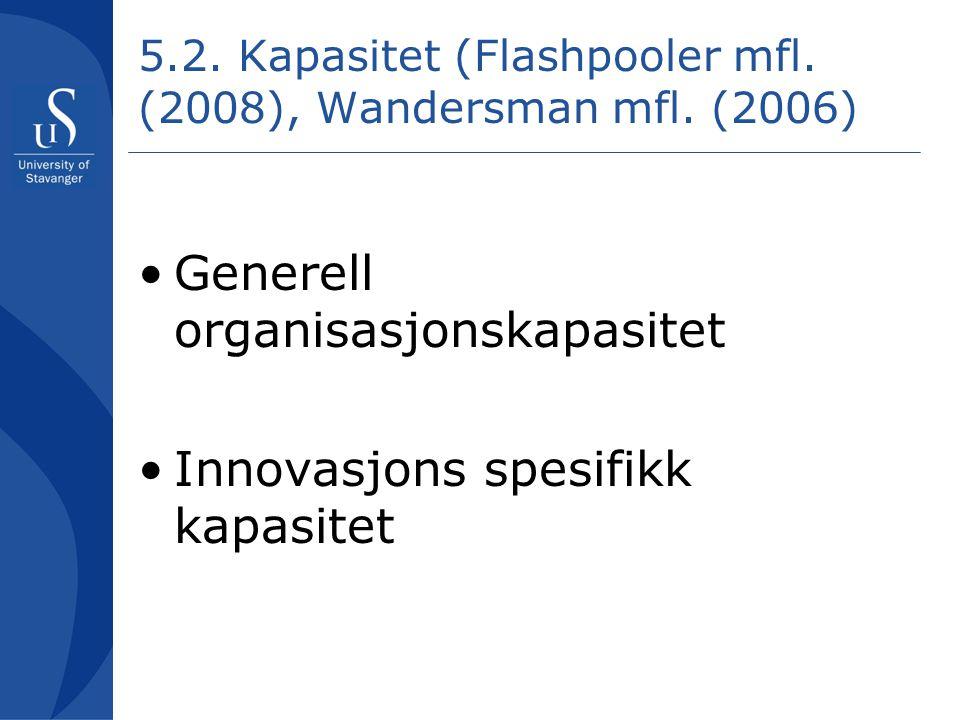 5.2. Kapasitet (Flashpooler mfl. (2008), Wandersman mfl. (2006) •Generell organisasjonskapasitet •Innovasjons spesifikk kapasitet