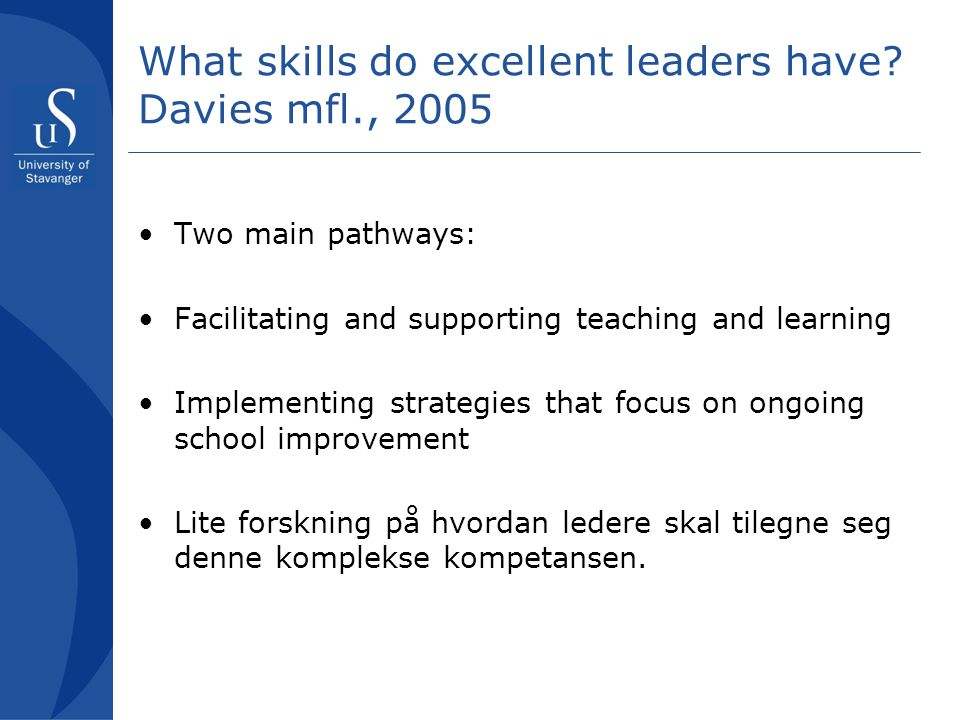 What skills do excellent leaders have? Davies mfl., 2005 •Two main pathways: •Facilitating and supporting teaching and learning •Implementing strategi