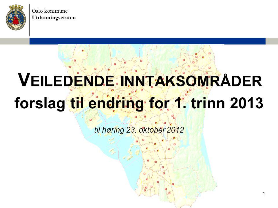 Oslo kommune Utdanningsetaten V EILEDENDE INNTAKSOMRÅDER forslag til endring for 1. trinn 2013 til høring 23. oktober 2012 1