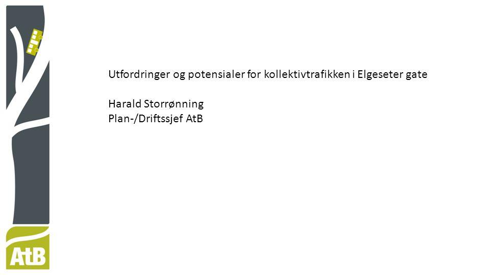 Utfordringer og potensialer for kollektivtrafikken i Elgeseter gate Harald Storrønning Plan-/Driftssjef AtB
