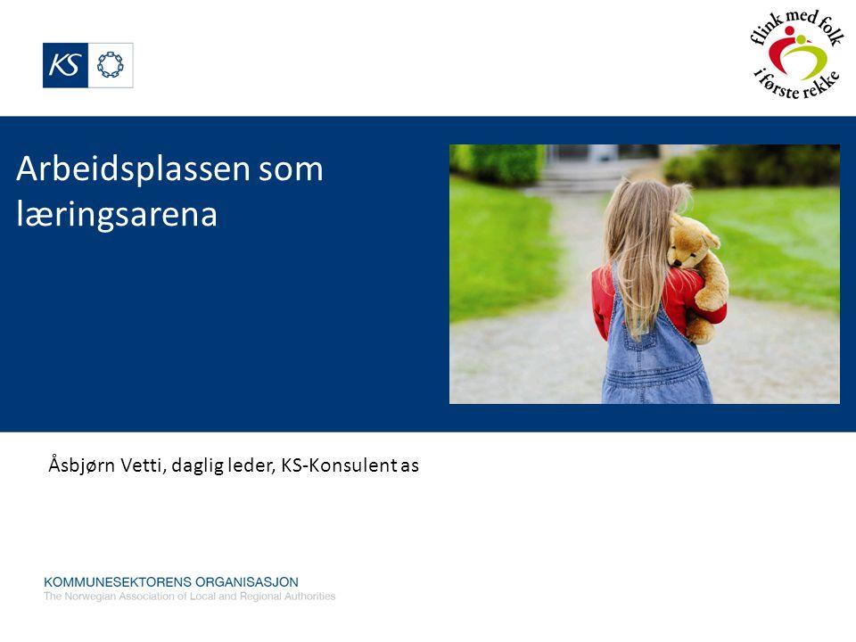 Arbeidsplassen som læringsarena Åsbjørn Vetti, daglig leder, KS-Konsulent as